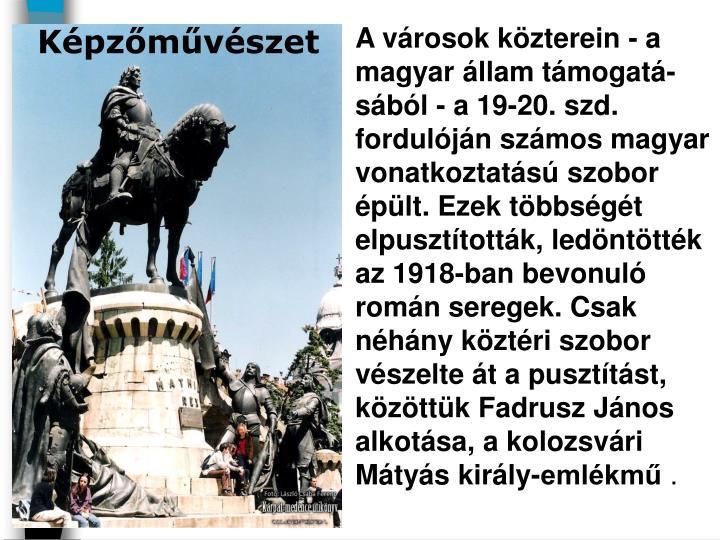 A városok közterein - a magyar állam támogatá-sából - a 19-20. szd. fordulóján számos magyar vonatkoztatású szobor épült. Ezek többségét elpusztították, ledöntötték az 1918-ban bevonuló román seregek. Csak néhány köztéri szobor vészelte át a pusztítást, közöttük Fadrusz János alkotása, a kolozsvári Mátyás király-emlékmű