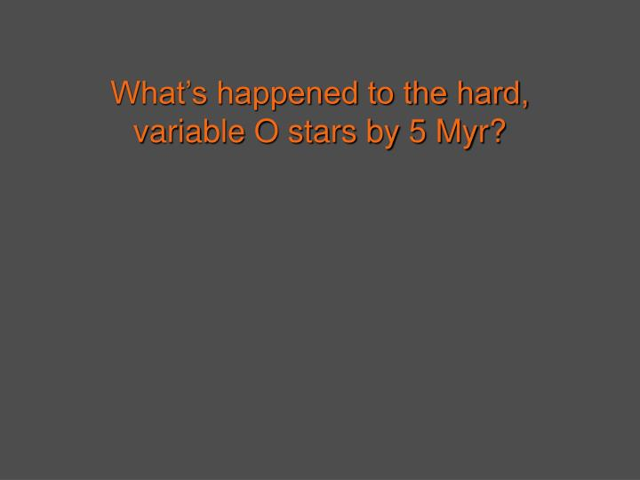 What's happened to the hard, variable O stars by 5 Myr?