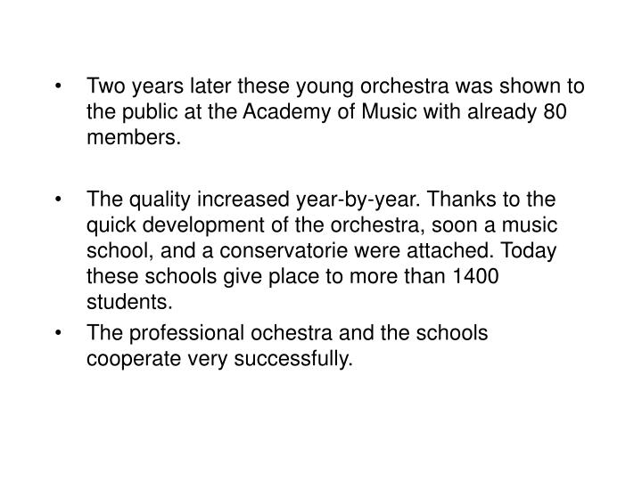Two years later these young orchestra was shown to the public at the Academy of Music with already 80 members.