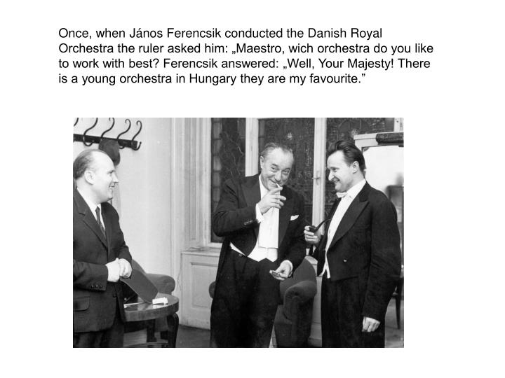 """Once, when János Ferencsik conducted the Danish Royal Orchestra the ruler asked him: """"Maestro, wich orchestra do you like to work with best? Ferencsik answered: """"Well, Your Majesty! There is a young orchestra in Hungary they are my favourite."""""""