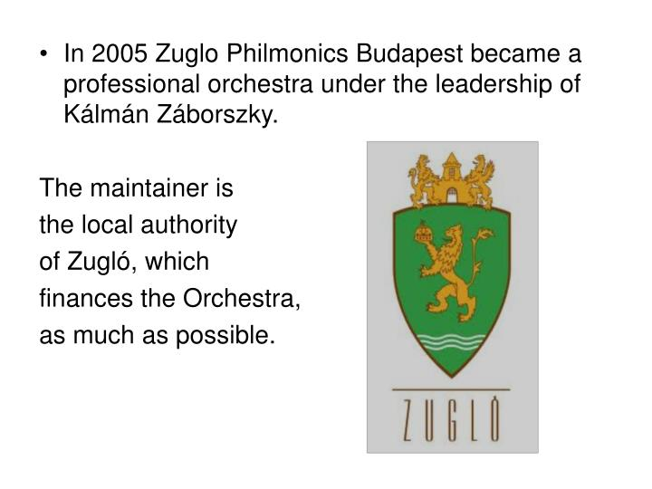 In 2005 Zuglo Philmonics Budapest became a professional orchestra under the leadership of Kálmán Záborszky.