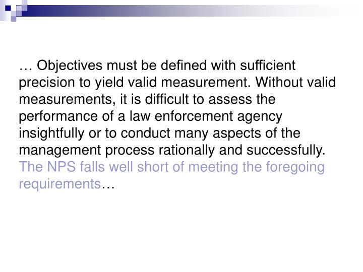 … Objectives must be defined with sufficient precision to yield valid measurement. Without valid measurements, it is difficult to assess the performance of a law enforcement agency insightfully or to conduct many aspects of the management process rationally and successfully.