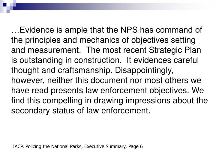 …Evidence is ample that the NPS has command of the principles and mechanics of objectives setting and measurement.  The most recent Strategic Plan is outstanding in construction.  It evidences careful thought and craftsmanship. Disappointingly, however, neither this document nor most others we have read presents law enforcement objectives. We find this compelling in drawing impressions about the secondary status of law enforcement.