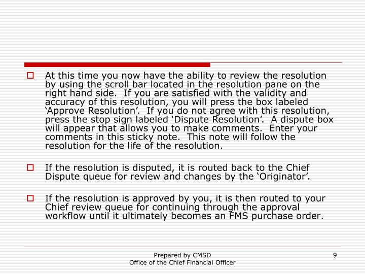 At this time you now have the ability to review the resolution by using the scroll bar located in the resolution pane on the right hand side.  If you are satisfied with the validity and accuracy of this resolution, you will press the box labeled 'Approve Resolution'.  If you do not agree with this resolution, press the stop sign labeled 'Dispute Resolution'.  A dispute box will appear that allows you to make comments.  Enter your comments in this sticky note.  This note will follow the resolution for the life of the resolution.