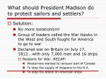 what should president madison do to protect sailors and settlers3