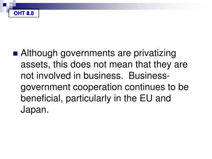 Although governments are privatizing assets, this does not mean that they are not involved in business.  Business-government cooperation continues to be beneficial, particularly in the EU and Japan.
