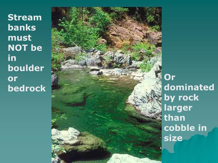 Stream banks must NOT be in boulder or bedrock