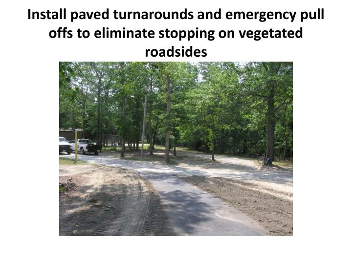 Install paved turnarounds and emergency pull offs to eliminate stopping on vegetated roadsides