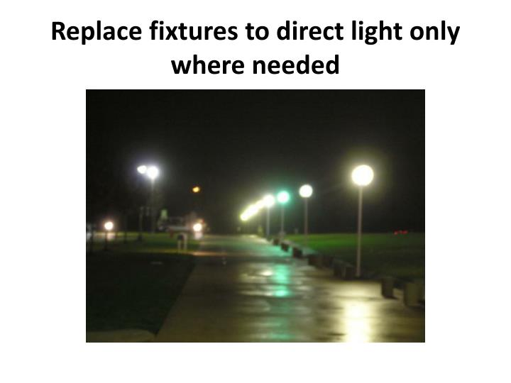 Replace fixtures to direct light only where needed