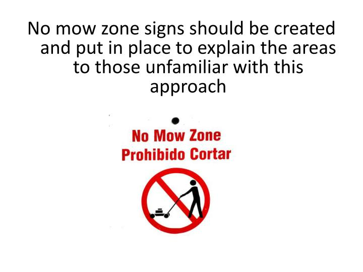 No mow zone signs should be created and put in place to explain the areas to those unfamiliar with this approach