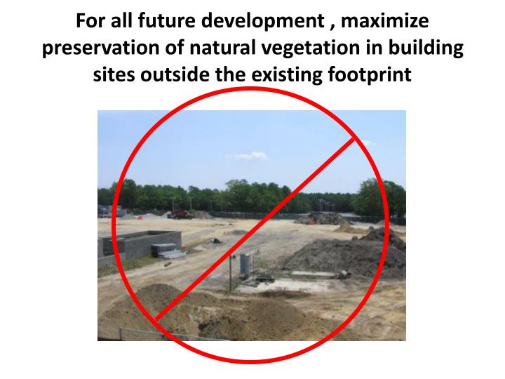 For all future development , maximize preservation of natural vegetation in building sites outside the existing footprint