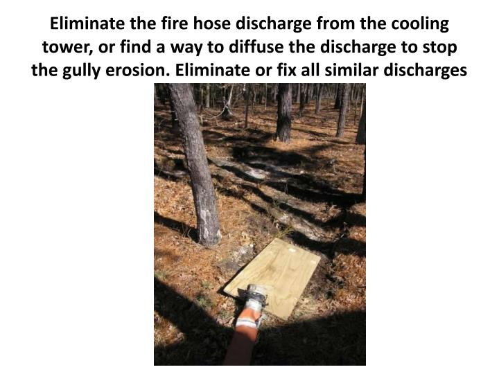 Eliminate the fire hose discharge from the cooling tower, or find a way to diffuse the discharge to stop the gully erosion. Eliminate or fix all similar discharges