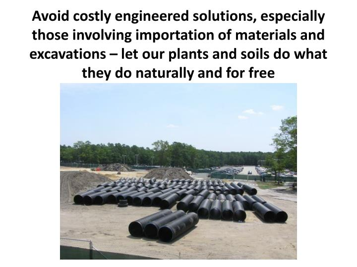 Avoid costly engineered solutions, especially those involving importation of materials and excavations – let our plants and soils do what they do naturally and for free