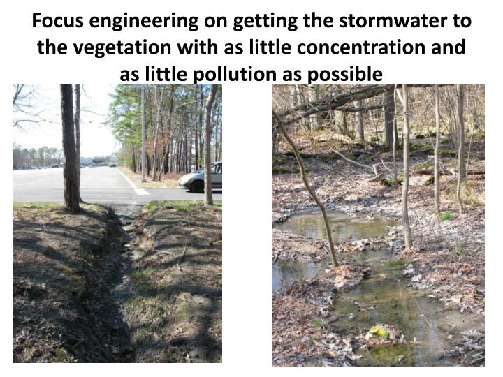 Focus engineering on getting the stormwater to the vegetation with as little concentration and as little pollution as possible