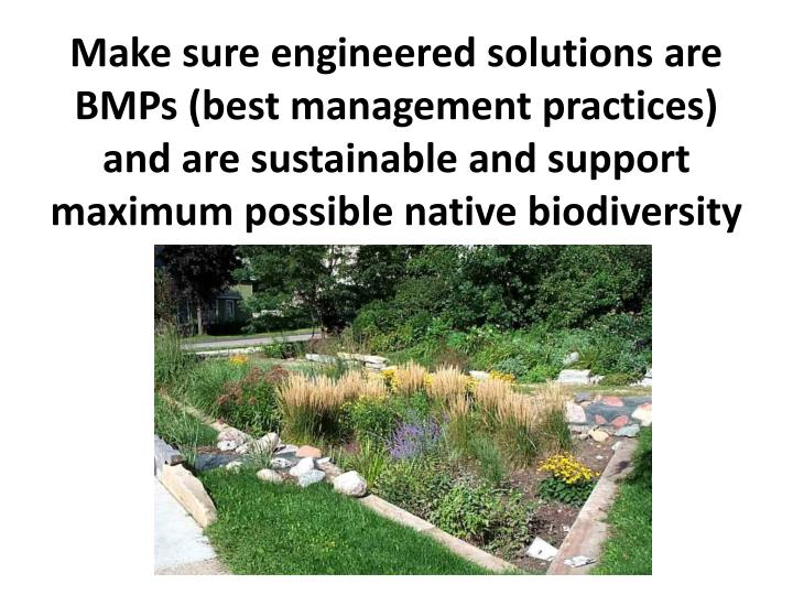 Make sure engineered solutions are BMPs (best management practices) and are sustainable and support maximum possible native biodiversity
