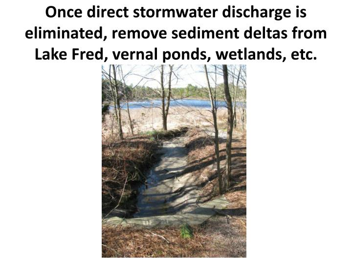 Once direct stormwater discharge is eliminated, remove sediment deltas from Lake Fred, vernal ponds, wetlands, etc.