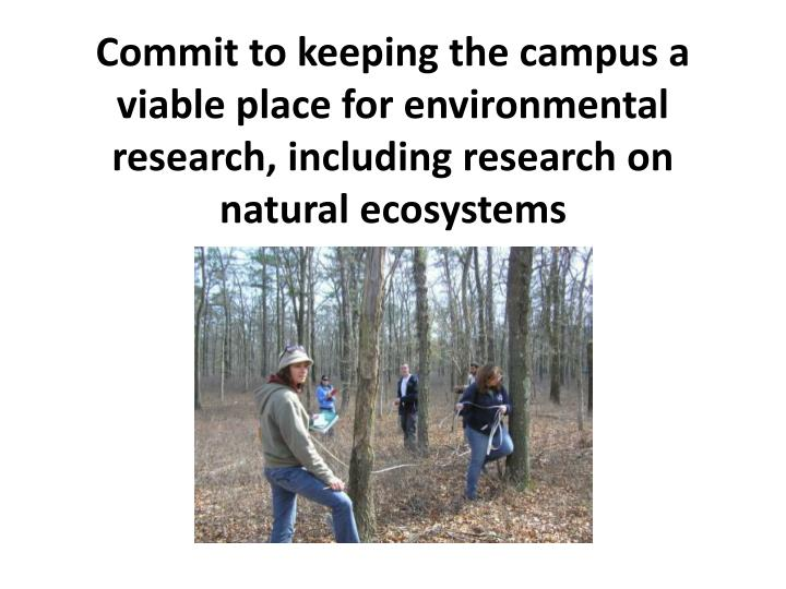 Commit to keeping the campus a viable place for environmental research, including research on natural ecosystems