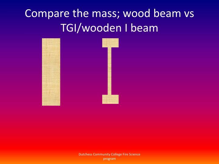 Compare the mass; wood beam vs TGI/wooden I beam