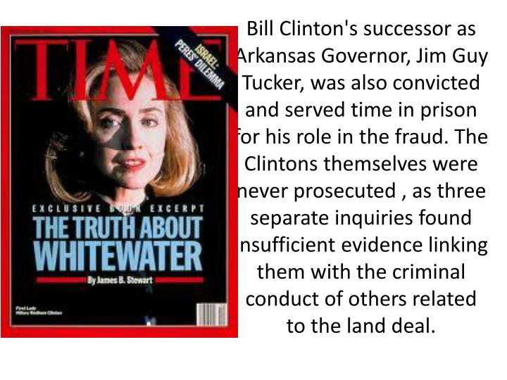 Bill Clinton's successor as Arkansas Governor,Jim Guy Tucker, was also convicted and served time in prison for his role in the fraud. The Clintons themselves were never prosecuted , as three separate inquiries found insufficient evidence linking them with the criminal conduct of others related to the land deal.
