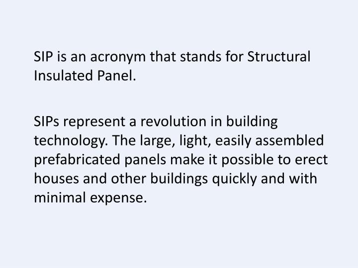 SIP is an acronym that stands for Structural Insulated Panel.