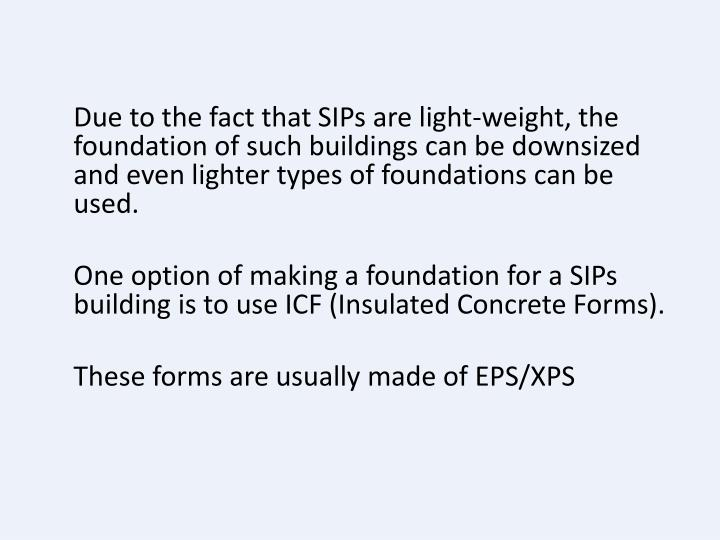 Due to the fact that SIPs are light-weight, the foundation of such buildings can be downsized and even lighter types of foundations can be used.