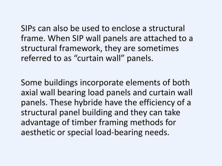 """SIPs can also be used to enclose a structural frame. When SIP wall panels are attached to a structural framework, they are sometimes referred to as """"curtain wall"""" panels."""