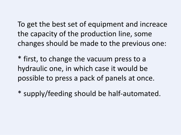 To get the best set of equipment and increace the capacity of the production line, some changes should be made to the previous one: