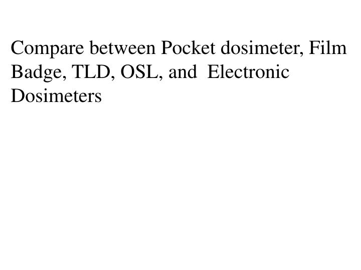 Compare between Pocket dosimeter, Film Badge, TLD, OSL, and  Electronic Dosimeters