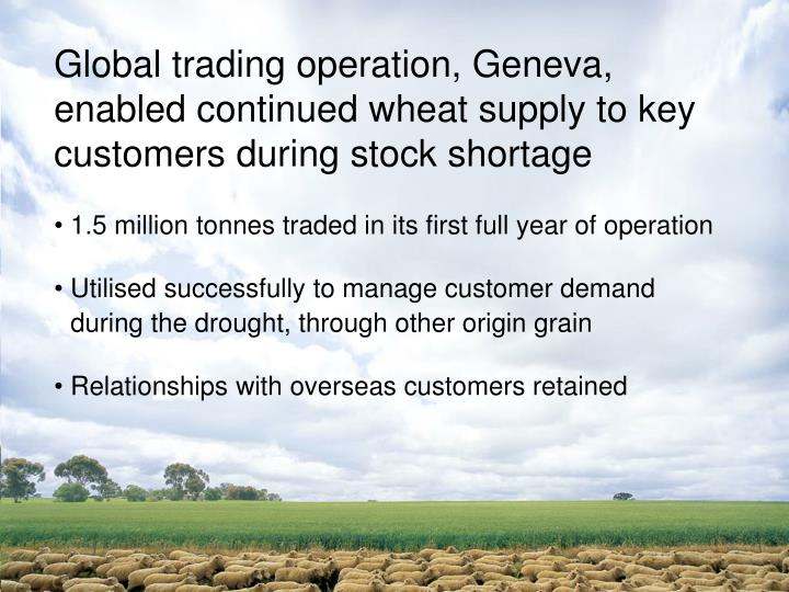 Global trading operation, Geneva,  enabled continued wheat supply to key customers during stock shortage