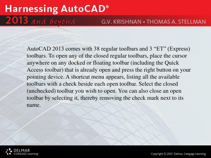 """AutoCAD 2013 comes with 38 regular toolbars and 3 """"ET"""" (Express) toolbars. To open any of the closed regular toolbars, place the cursor anywhere on any docked or floating toolbar (including the Quick Access toolbar) that is already open and press the right button on your pointing device. A shortcut menu appears, listing all the available toolbars with a check beside each open toolbar. Select the closed (unchecked) toolbar you wish to open. You can also close an open toolbar by selecting it, thereby removing the check mark next to its name."""