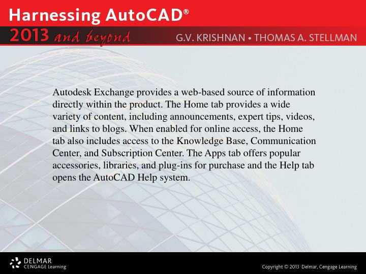 Autodesk Exchange provides a web-based source of information directly within the product. The Home tab provides a wide variety of content, including announcements, expert tips, videos, and links to blogs. When enabled for online access, the Home tab also includes access to the Knowledge Base, Communication Center, and Subscription Center. The Apps tab offers popular accessories, libraries, and plug-ins for purchase and the Help tab opens the AutoCAD Help system.