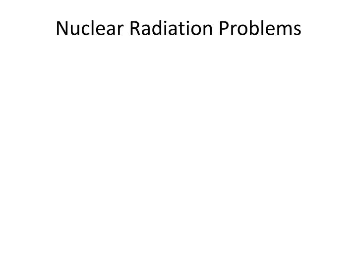 Nuclear Radiation Problems