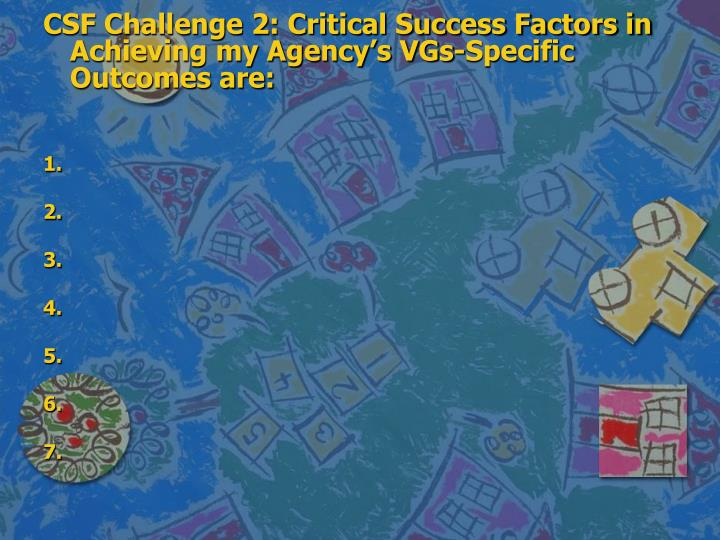 CSF Challenge 2: Critical Success Factors in Achieving my Agency's VGs-Specific Outcomes are: