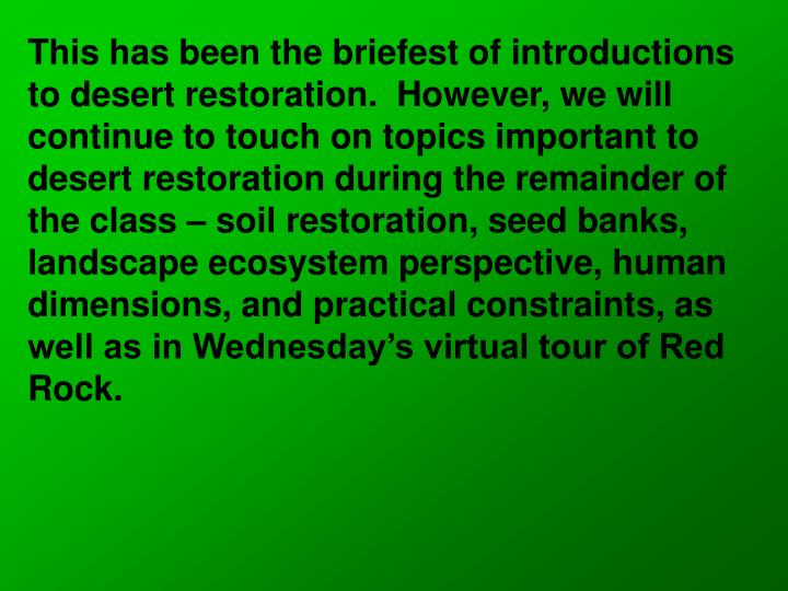 This has been the briefest of introductions to desert restoration.  However, we will continue to touch on topics important to desert restoration during the remainder of the class – soil restoration, seed banks, landscape ecosystem perspective, human dimensions, and practical constraints, as well as in Wednesday's virtual tour of Red Rock.