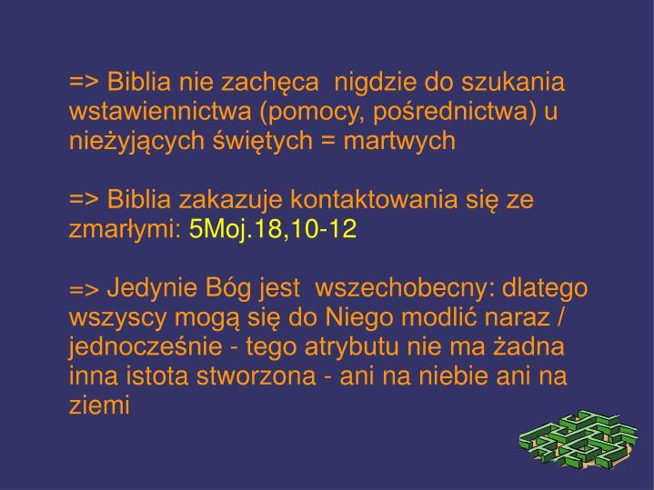 => Biblia nie zachęca nigdzie do szukania wstawiennictwa (pomocy, pośrednictwa) u nieżyjących świętych = martwych