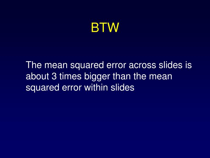 The mean squared error across slides is about 3 times bigger than the mean squared error within slides