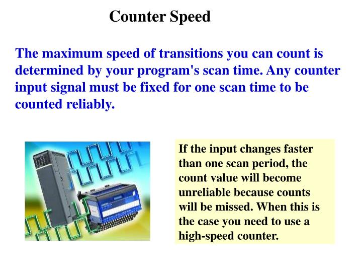 If the input changes faster than one scan period, the count value will become unreliable because counts will be missed. When this is the case you need to use a high-speed counter.