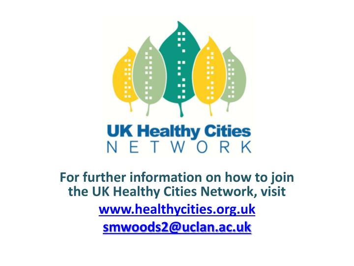 For further information on how to join the UK Healthy Cities Network, visit