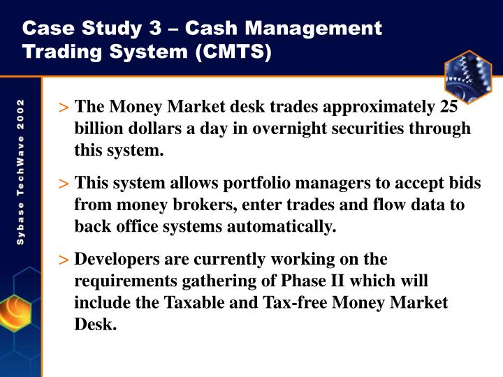 Case Study 3 – Cash Management Trading System (CMTS)