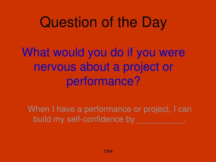 question of the day what would you do if you were nervous about a project or performance