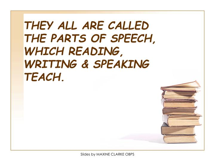 THEY ALL ARE CALLED THE PARTS OF SPEECH, WHICH READING, WRITING & SPEAKING TEACH.