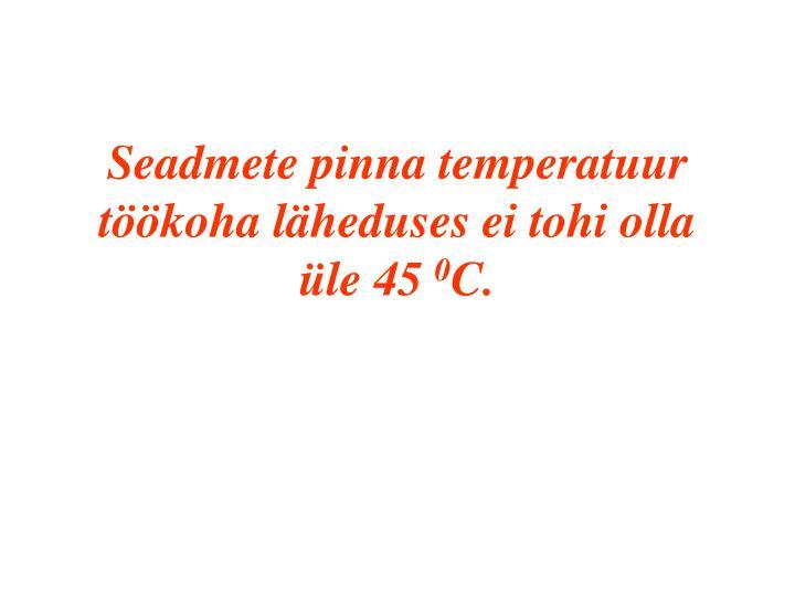 Seadmete pinna temperatuur töökoha läheduses ei tohi olla üle 45