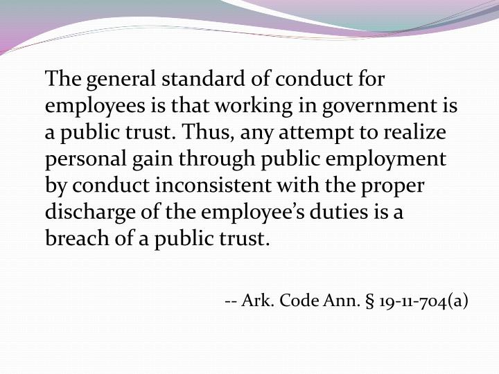 The general standard of conduct for employees is that working in government is a public trust. Thus, any attempt to realize personal gain through public employment by conduct inconsistent with the proper discharge of the employee's duties is a breach of a public trust.