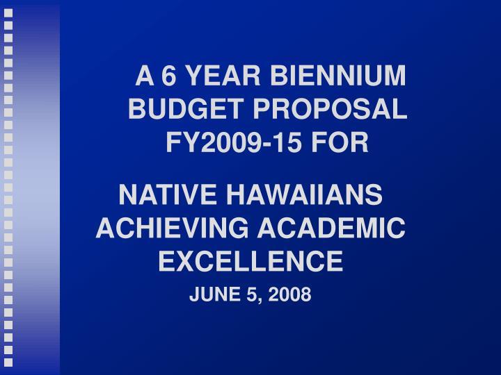 A 6 YEAR BIENNIUM BUDGET PROPOSAL FY2009-15 FOR