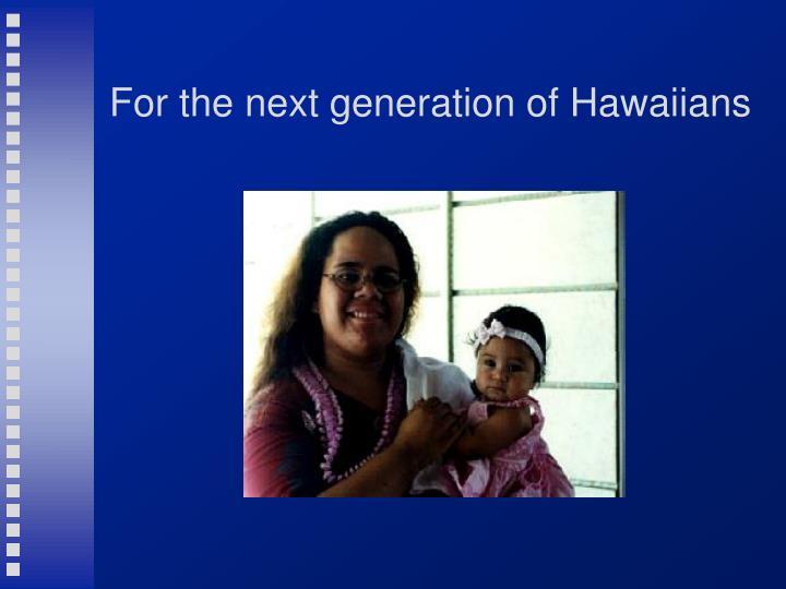 For the next generation of Hawaiians