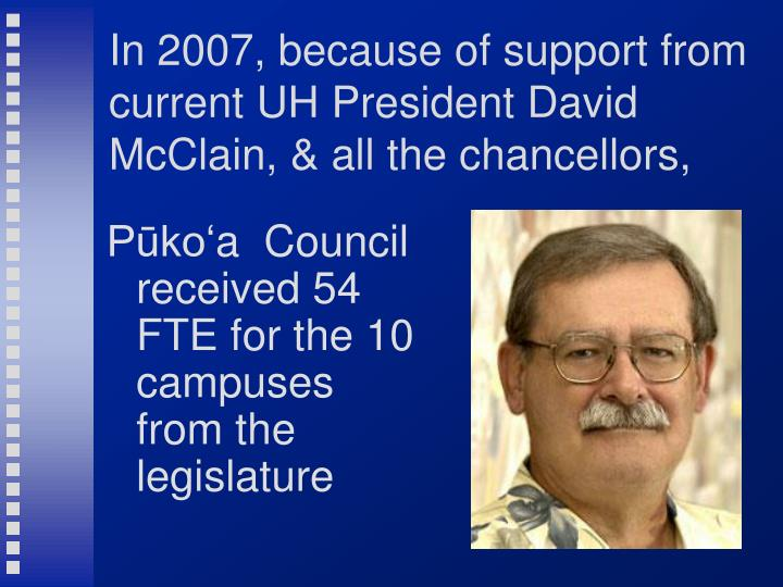 In 2007, because of support from current UH President David McClain, & all the chancellors,