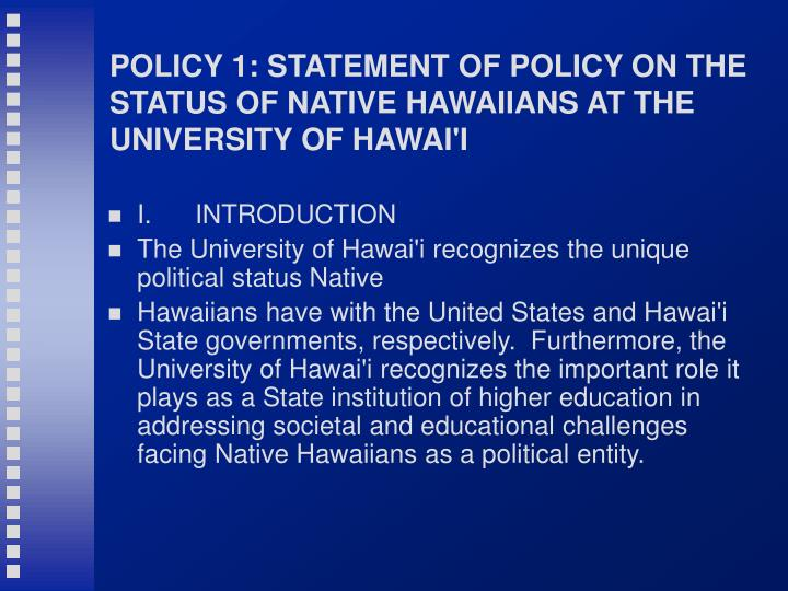 POLICY 1: STATEMENT OF POLICY ON THE STATUS OF NATIVE HAWAIIANS AT THE UNIVERSITY OF HAWAI'I