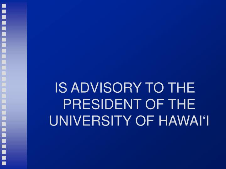 IS ADVISORY TO THE PRESIDENT OF THE UNIVERSITY OF HAWAI