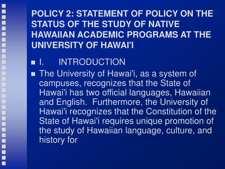POLICY 2: STATEMENT OF POLICY ON THE STATUS OF THE STUDY OF NATIVE HAWAIIAN ACADEMIC PROGRAMS AT THE UNIVERSITY OF HAWAI'I