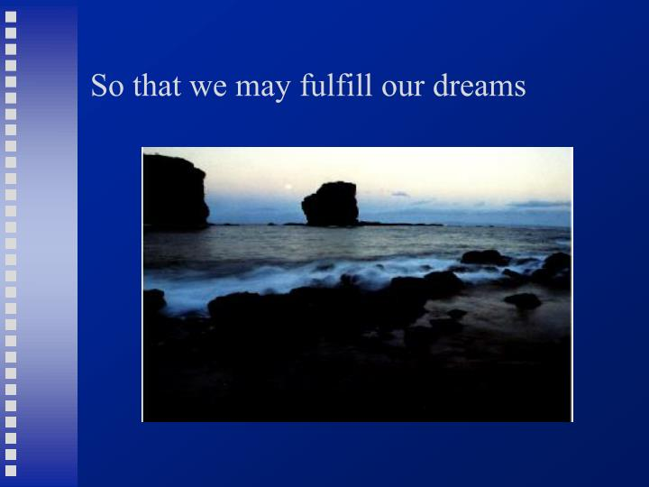 So that we may fulfill our dreams